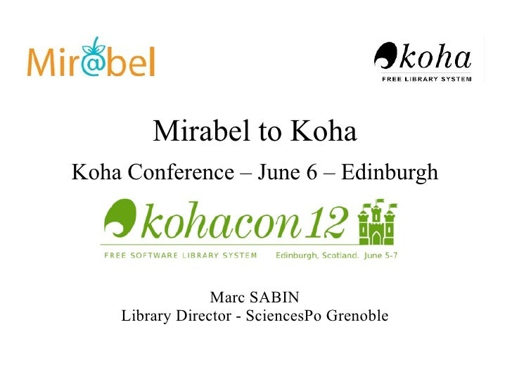 Mirabel to KohaKoha Conference – June 6 – Edinburgh                 Marc SABIN    Library Director - SciencesPo Grenoble
