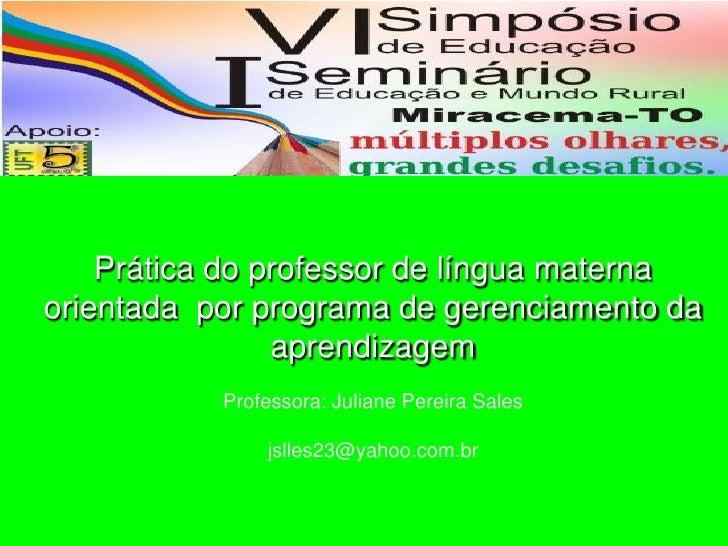 Prática do professor de língua materna orientada  por programa de gerenciamento da aprendizagemProfessora: Juliane Pereira...