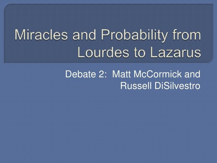 Miracles and Probability from Lourdes to Lazarus<br />Debate 2:  Matt McCormick and Russell DiSilvestro<br />