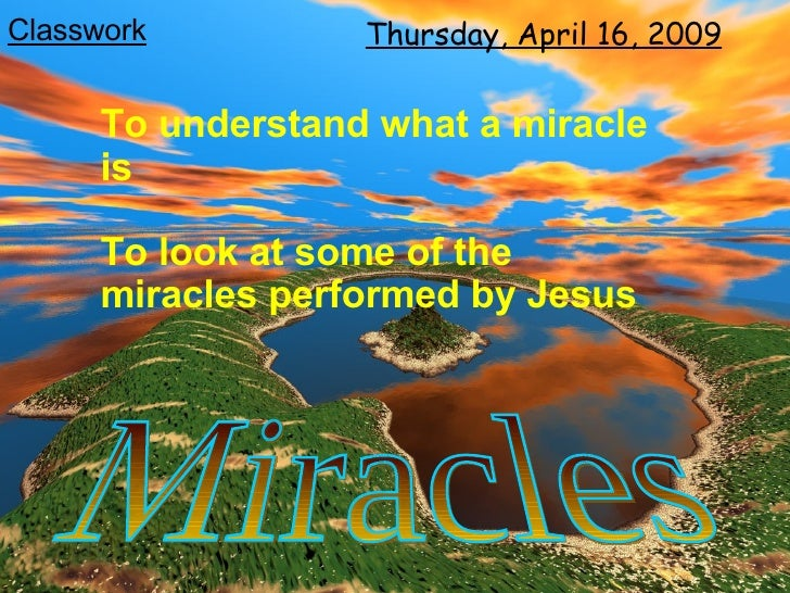 Tuesday, June 9, 2009 Miracles To understand what a miracle is To look at some of the miracles performed by Jesus