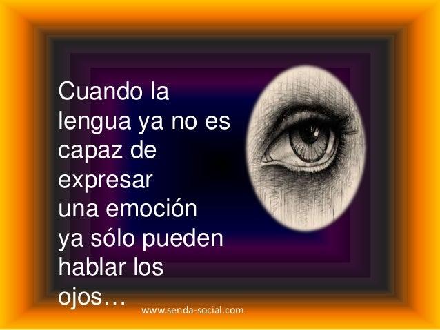 Cuando lalengua ya no escapaz deexpresaruna emociónya sólo puedenhablar losojos… www.senda-social.com