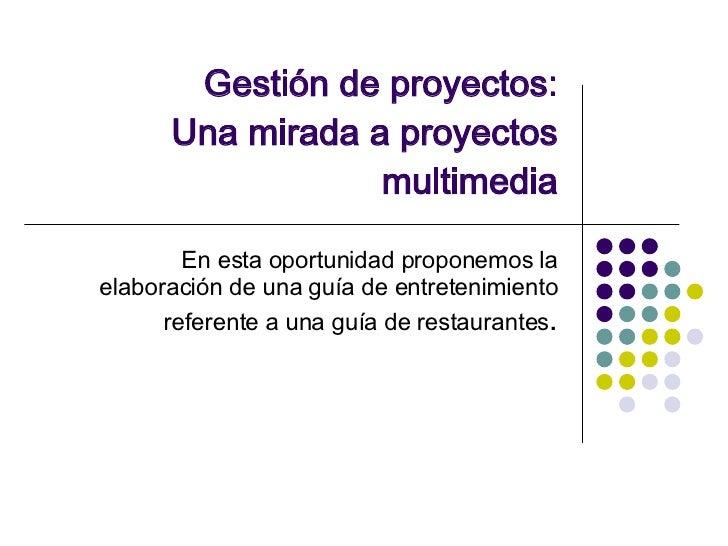 Gestión de proyectos: Una mirada a proyectos multimedia En esta oportunidad proponemos la elaboración de una guía de entre...