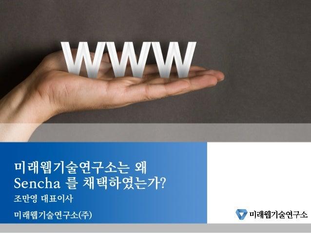 미래웹기술연구소는 왜 Sencha 를 채택하였는가? 조만영 대표이사 미래웹기술연구소(주)