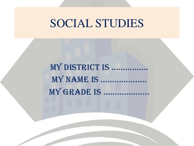 SOCIAL STUDIES  My district is ……………. MY NAME IS ……………….. My grade is ………………..