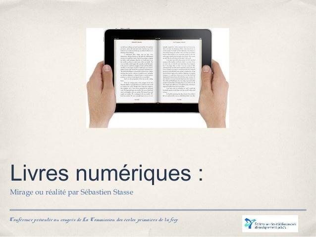 Conférence présentée au congrès de La Commission des écoles primaires de la feep Livres numériques: Mirage ou réalité par...