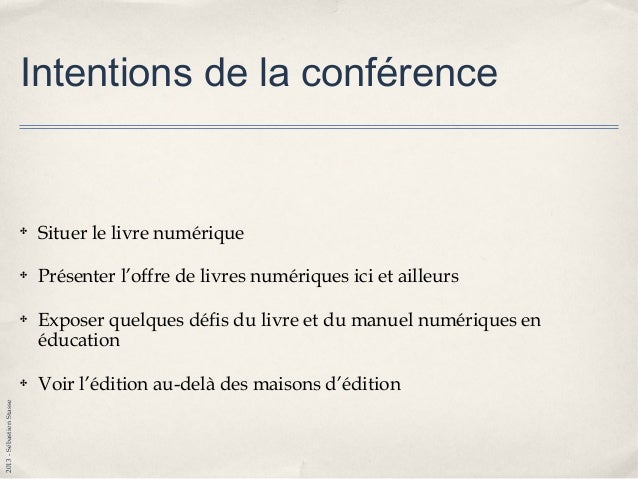 2013-SébastienStasse Intentions de la conférence ✤ Situer le livre numérique ✤ Présenter l'offre de livres numériques ici ...