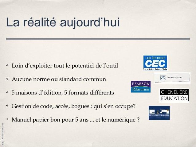 2013-SébastienStasse En conclusion ✤ Le livre numérique est bien là ✤ Cartable numérique est une réalité ✤ Le «futur» ma...