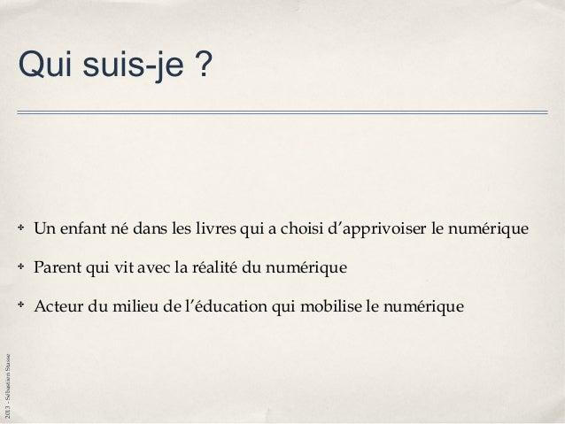 2013-SébastienStasse Qui suis-je ? ✤ Un enfant né dans les livres qui a choisi d'apprivoiser le numérique ✤ Parent qui vit...