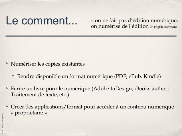 2013-SébastienStasse Le comment... ✤ Numériser les copies existantes ✤ Rendre disponible un format numérique (PDF, ePub, K...