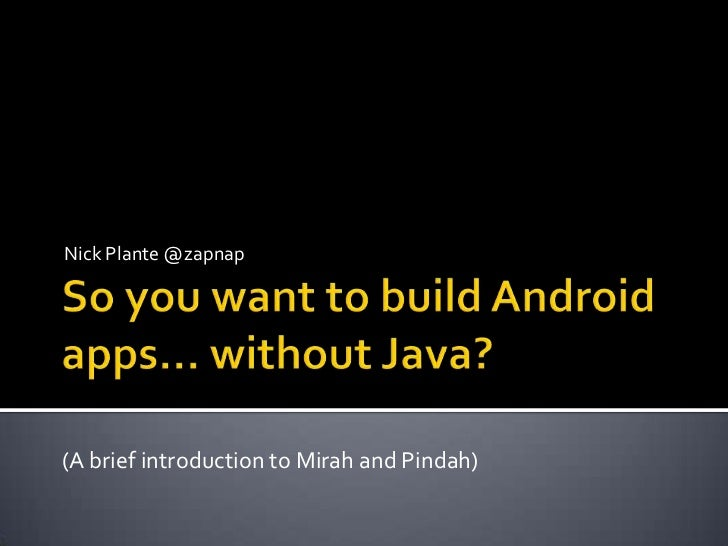 So you want to build Android apps… without Java?<br />Nick Plante @zapnap<br />(A brief introduction to Mirah and Pindah)<...