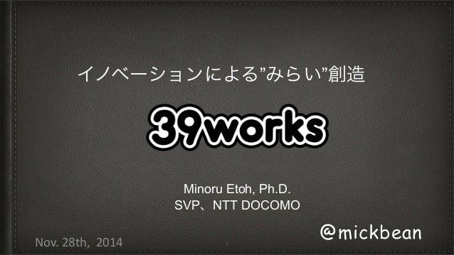 """イノベーションによる""""みらい""""創造  Minoru Etoh, Ph.D.  SVP、NTT DOCOMO  1 @mickbean  Nov.  28th,  2014"""