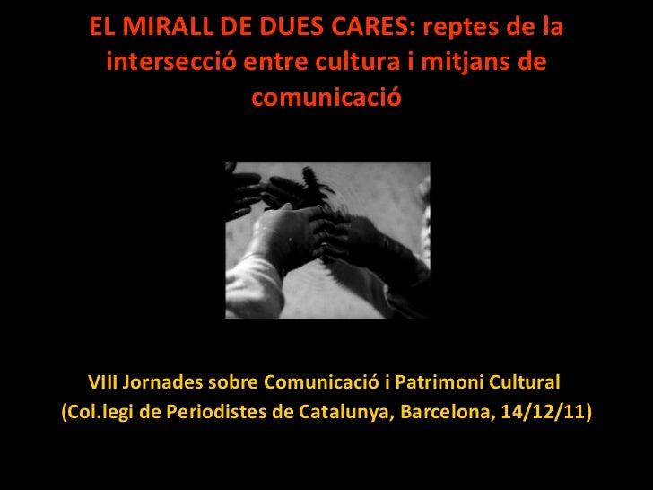 EL MIRALL DE DUES CARES: reptes de la intersecció entre cultura i mitjans de comunicació <ul><li>VIII Jornades sobre Comun...