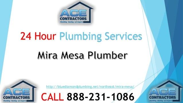 24 Hour Plumbing Services  http://bluediamondplumbing.net/northeast/mira-mesa/  CALL 888-231-1086