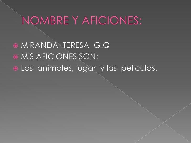 NOMBRE Y AFICIONES:<br />MIRANDA  TERESA  G.Q<br />MIS AFICIONES SON:<br />Los  animales, jugar  y laspeliculas.<br />