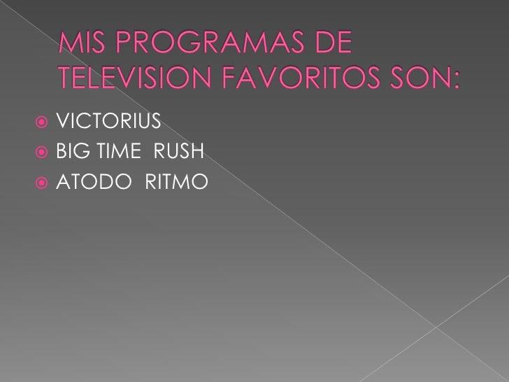 MIS PROGRAMAS DE TELEVISION FAVORITOS SON:<br />VICTORIUS<br />BIG TIME  RUSH<br />ATODO  RITMO<br />