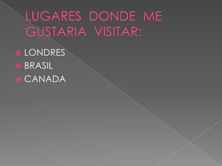 LUGARES  DONDE  ME GUSTARIA  VISITAR: <br />LONDRES<br />BRASIL<br />CANADA<br />