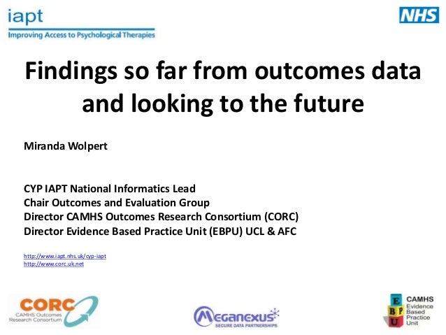 Findings so far from outcomes data and looking to the future Miranda Wolpert  CYP IAPT National Informatics Lead Chair Out...