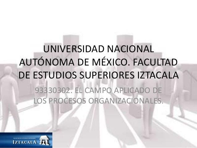 UNIVERSIDAD NACIONAL  AUTÓNOMA DE MÉXICO. FACULTAD  DE ESTUDIOS SUPERIORES IZTACALA  93330302. EL CAMPO APLICADO DE  LOS P...