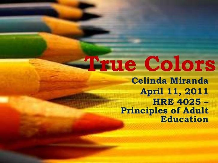 True Colors<br />Celinda Miranda<br />April 11, 2011<br />HRE 4025 – Principles of Adult Education<br />