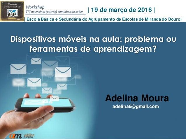 1 Dispositivos móveis na aula: problema ou ferramentas de aprendizagem? Adelina Moura adelina8@gmail.com | 19 de março de ...