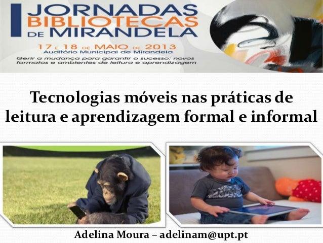 Tecnologias móveis nas práticas deleitura e aprendizagem formal e informalAdelina Moura – adelinam@upt.pt