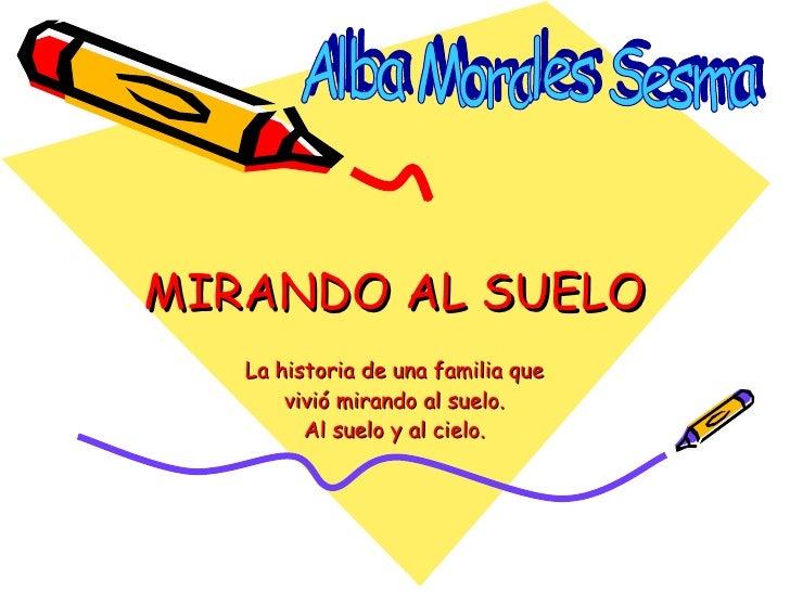 MIRANDO AL SUELO La historia de una familia que vivió mirando al suelo. Al suelo y al cielo. Alba Morales Sesma