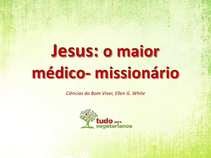 Jesus: o maior<br />médico- missionário<br />Ciências do Bom Viver, Ellen G. White<br />