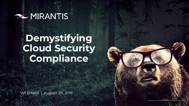 Copyright © 2019 Mirantis, Inc. All rights reserved Demystifying Cloud Security Compliance WEBINAR | August 28, 2019