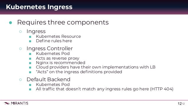 12 ● Requires three components ○ Ingress ■ Kubernetes Resource ■ Define rules here ○ Ingress Controller ■ Kubernetes Pod ■ ...