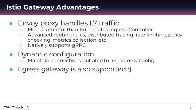 17 ● Envoy proxy handles L7 traffic ○ More featureful than Kubernetes Ingress Controller ○ Advanced routing rules, distribu...