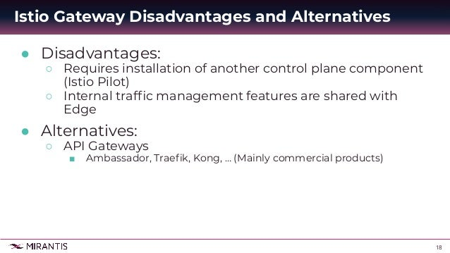 18 ● Disadvantages: ○ Requires installation of another control plane component (Istio Pilot) ○ Internal traffic management ...