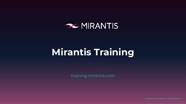 Copyright © 2019 Mirantis, Inc. All rights reserved Mirantis Training training.mirantis.com