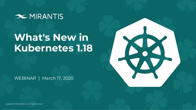 Copyright © 2020 Mirantis, Inc. All rights reserved What's New in Kubernetes 1.18 WEBINAR | March 17, 2020