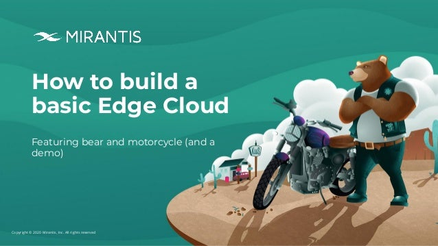 Copyright © 2020 Mirantis, Inc. All rights reserved How to build a basic Edge Cloud Featuring bear and motorcycle (and a d...