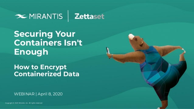 Copyright © 2020 Mirantis, Inc. All rights reserved Securing Your Containers Isn't Enough How to Encrypt Containerized Dat...