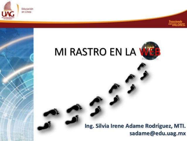 MI RASTRO EN LA WEB     Ing. Silvia Irene Adame Rodríguez, MTI.                        sadame@edu.uag.mx
