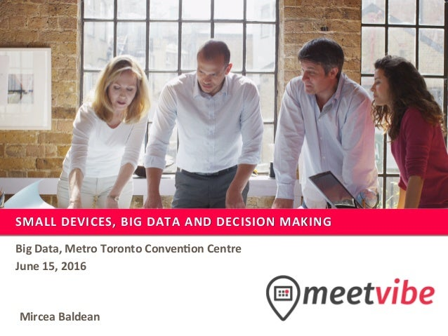 SMALL	DEVICES,	BIG	DATA	AND	DECISION	MAKING	 Big	Data,	Metro	Toronto	Conven;on	Centre	 June	15,	2016	 Mircea	Baldean
