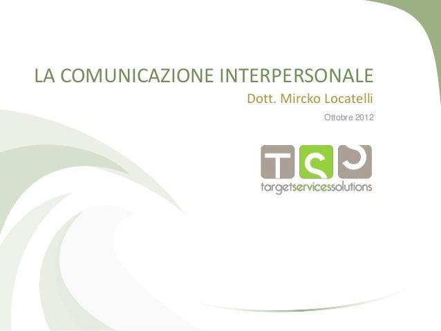 LA COMUNICAZIONE INTERPERSONALE Dott. Mircko Locatelli Ottobre 2012