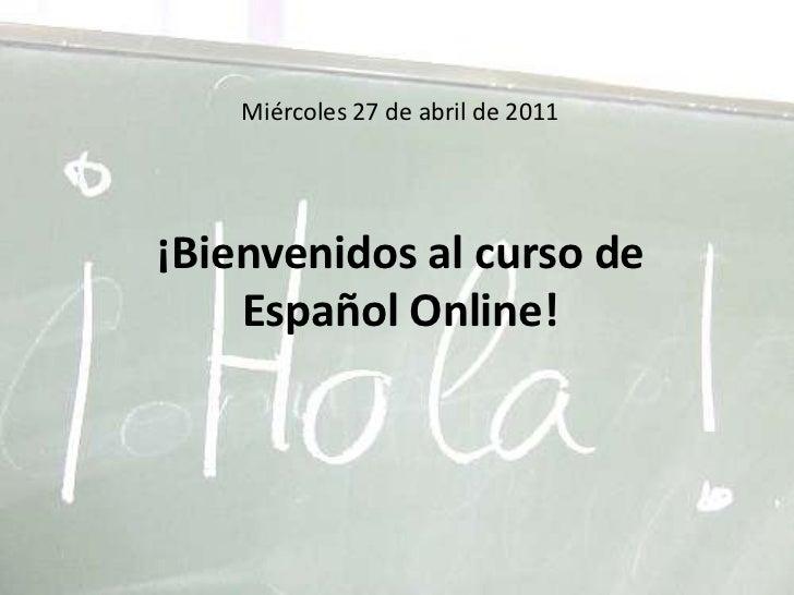 Miércoles 27 de abril de 2011¡Bienvenidos al curso de Español Online!<br />