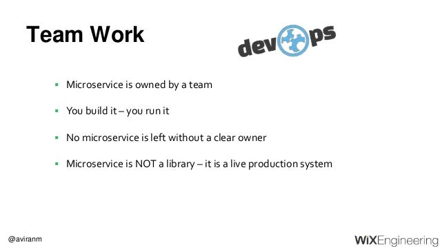 @aviranm Team Work  Microservice is owned by a team  You build it – you run it  No microservice is left without a clear...