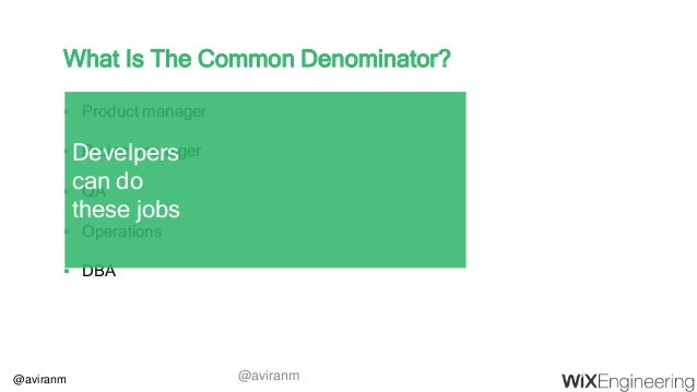 @aviranm What Is The Common Denominator?  Product manager  Project manager  QA  Operations  DBA Develpers can do thes...