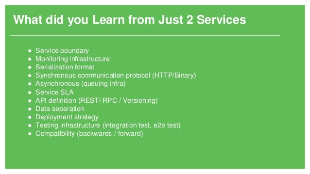 What did you Learn from Just 2 Services ● Service boundary ● Monitoring infrastructure ● Serialization format ● Synchronou...