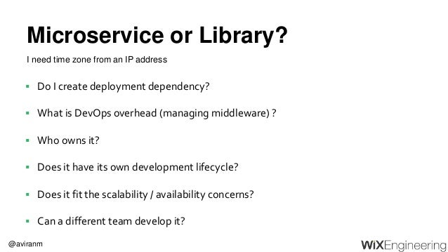 @aviranm Microservice or Library?  Do I create deployment dependency?  What is DevOps overhead (managing middleware) ? ...