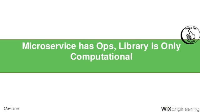 @aviranm Microservice has Ops, Library is Only Computational
