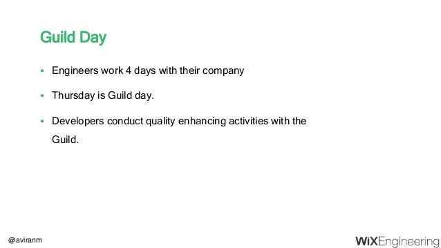 @aviranm Guild Day  Engineers work 4 days with their company  Thursday is Guild day.  Developers conduct quality enhanc...