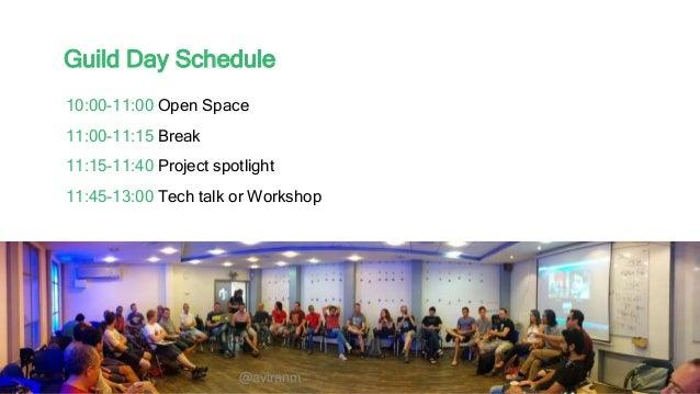 @aviranm Guild Day Schedule 10:00-11:00 Open Space 11:00-11:15 Break 11:15-11:40 Project spotlight 11:45-13:00 Tech talk o...