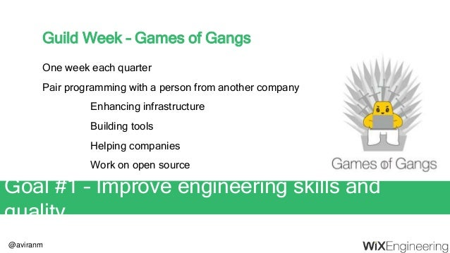 @aviranm Guild Week – Games of Gangs One week each quarter Pair programming with a person from another company Enhancing i...