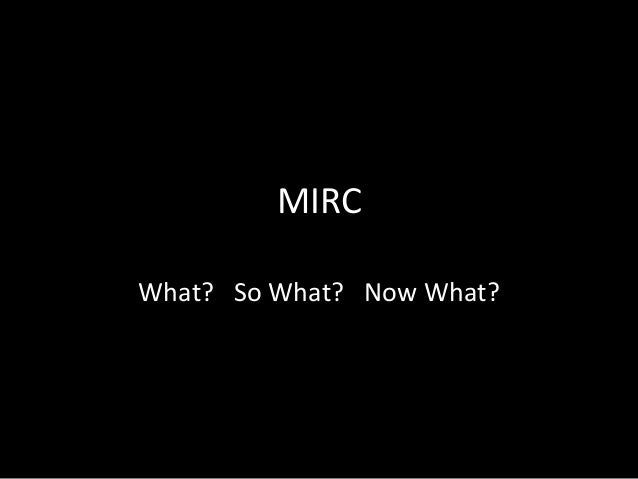 MIRC What? So What? Now What?