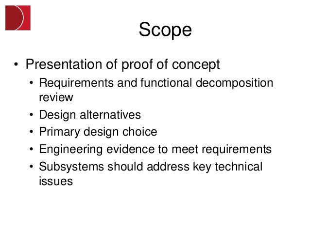 Scope• Presentation of proof of concept  • Requirements and functional decomposition    review  • Design alternatives  • P...