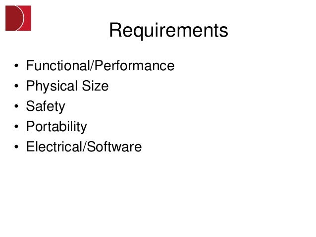 Requirements•   Functional/Performance•   Physical Size•   Safety•   Portability•   Electrical/Software